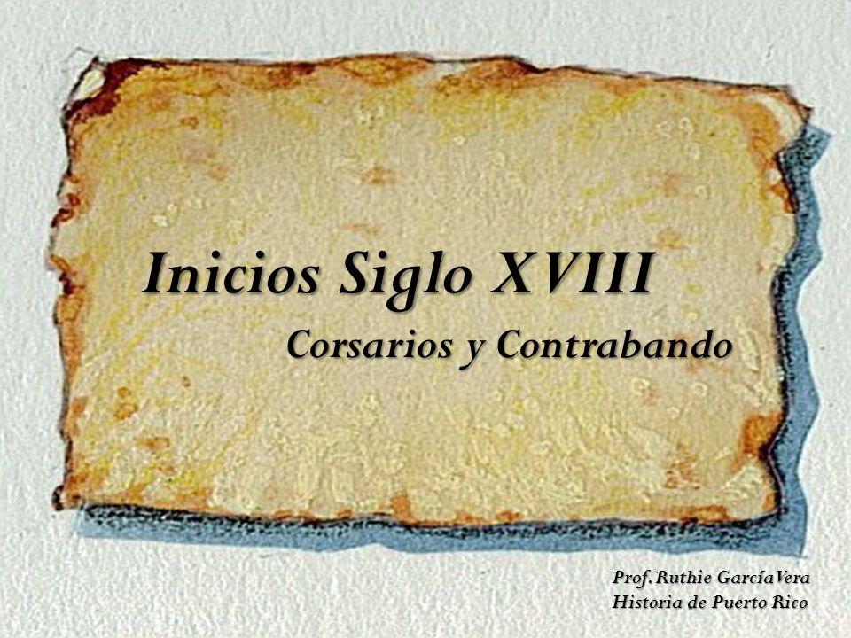Inicios Siglo XVIII Corsarios y Contrabando Corsarios y Contrabando Prof. Ruthie García Vera Historia de Puerto Rico