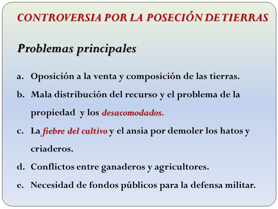 CONTROVERSIA POR LA POSECIÓN DE TIERRAS Problemas principales a.Oposición a la venta y composición de las tierras. desacomodados. b.Mala distribución