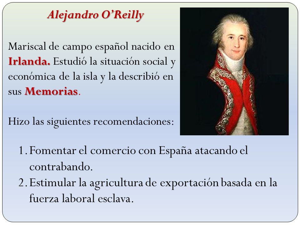 Alejandro OReilly Alejandro OReilly Irlanda. Memorias Mariscal de campo español nacido en Irlanda. Estudió la situación social y económica de la isla
