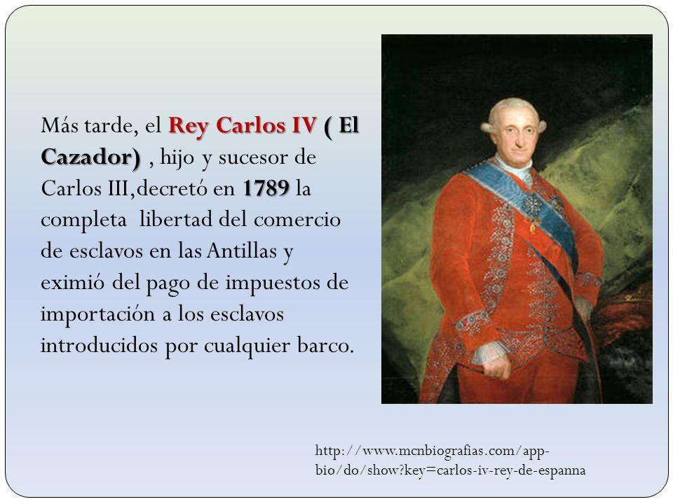 Rey Carlos IV ( El Cazador) 1789 Más tarde, el Rey Carlos IV ( El Cazador), hijo y sucesor de Carlos III,decretó en 1789 la completa libertad del come