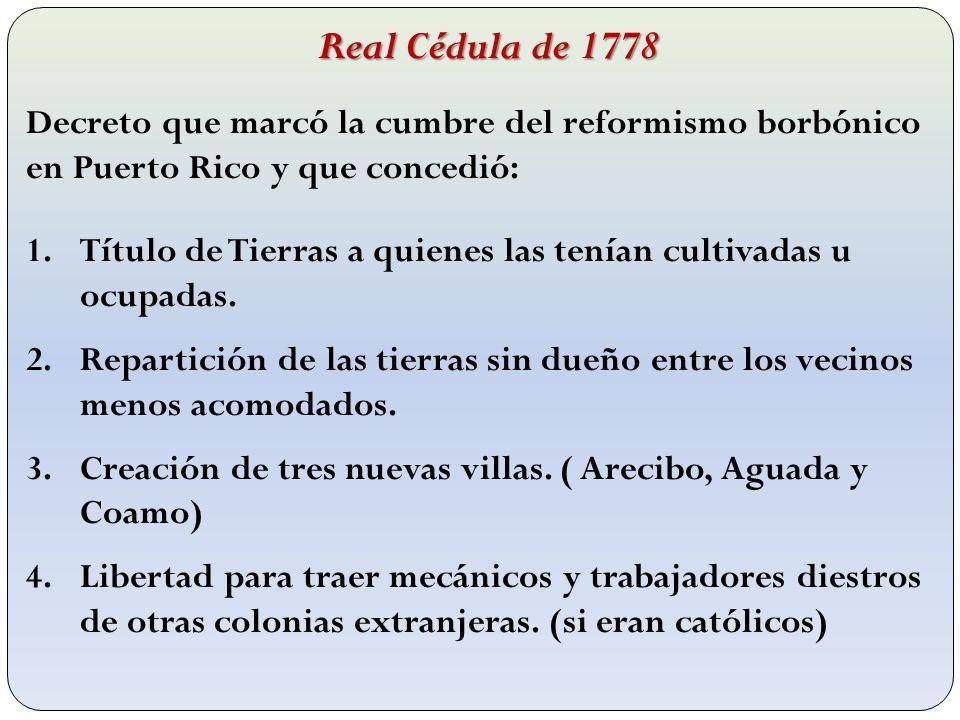 Real Cédula de 1778 Decreto que marcó la cumbre del reformismo borbónico en Puerto Rico y que concedió: 1.Título de Tierras a quienes las tenían culti