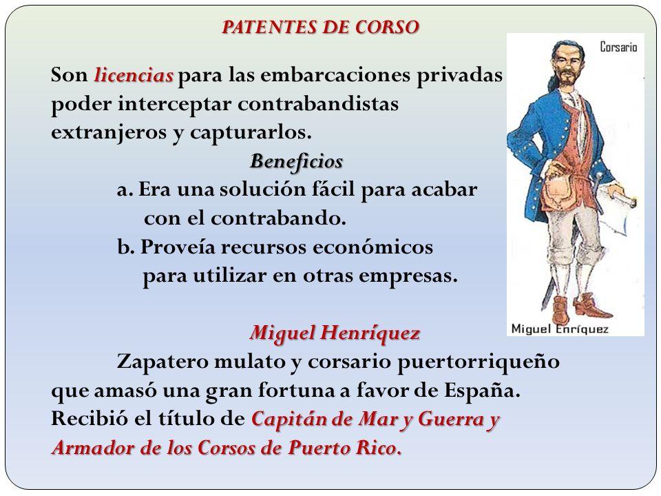 PATENTES DE CORSO licencias Son licencias para las embarcaciones privadas poder interceptar contrabandistas extranjeros y capturarlos.Beneficios a. Er