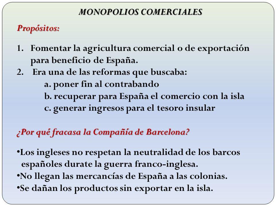 MONOPOLIOS COMERCIALES Propósitos: 1.Fomentar la agricultura comercial o de exportación para beneficio de España. 2. Era una de las reformas que busca