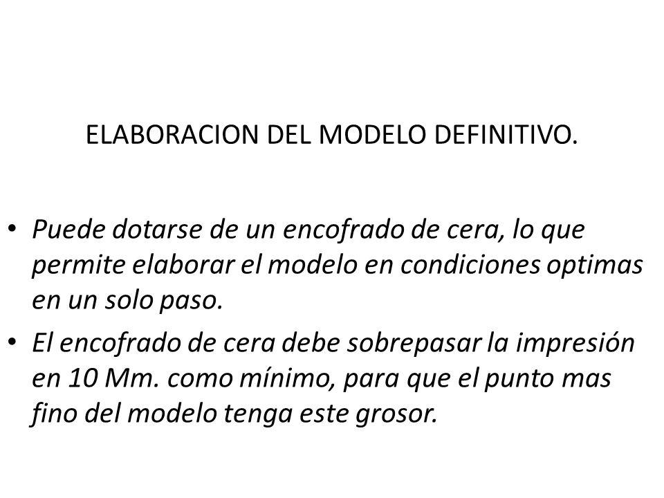 ELABORACION DEL MODELO DEFINITIVO. Puede dotarse de un encofrado de cera, lo que permite elaborar el modelo en condiciones optimas en un solo paso. El