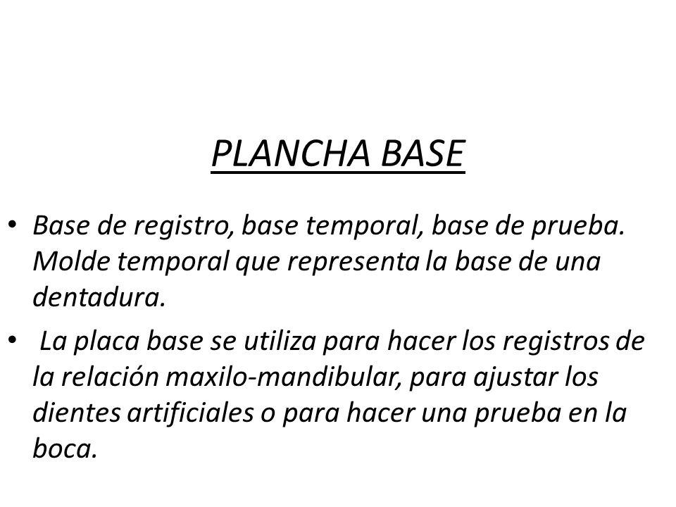 PLANCHA BASE Base de registro, base temporal, base de prueba. Molde temporal que representa la base de una dentadura. La placa base se utiliza para ha