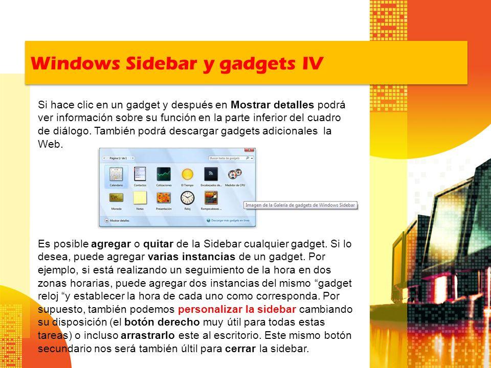 Windows Sidebar y gadgets IV Es posible agregar o quitar de la Sidebar cualquier gadget. Si lo desea, puede agregar varias instancias de un gadget. Po