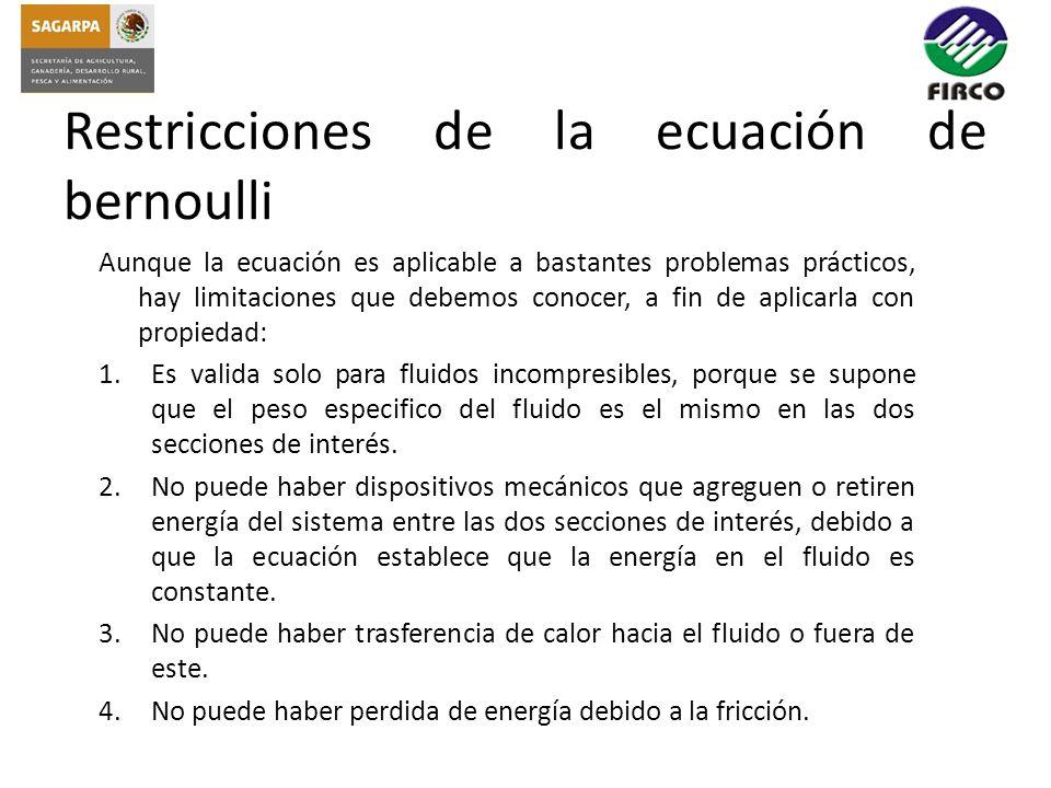 Restricciones de la ecuación de bernoulli Aunque la ecuación es aplicable a bastantes problemas prácticos, hay limitaciones que debemos conocer, a fin