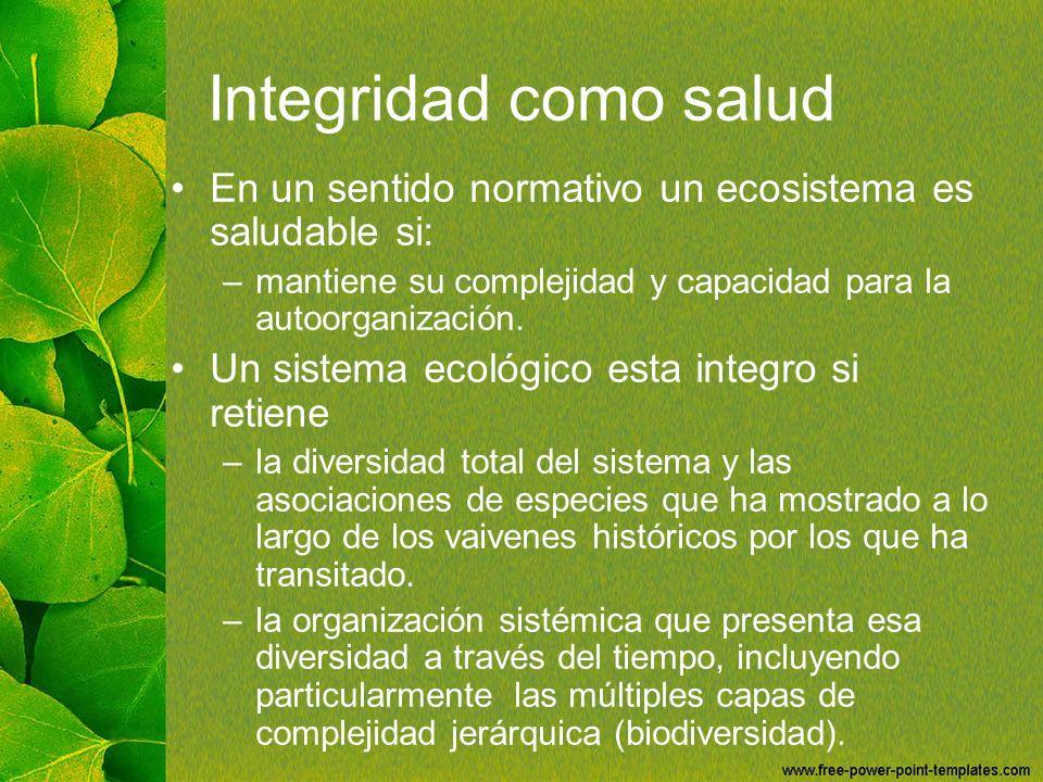 Integridad como salud En un sentido normativo un ecosistema es saludable si: –mantiene su complejidad y capacidad para la autoorganización. Un sistema