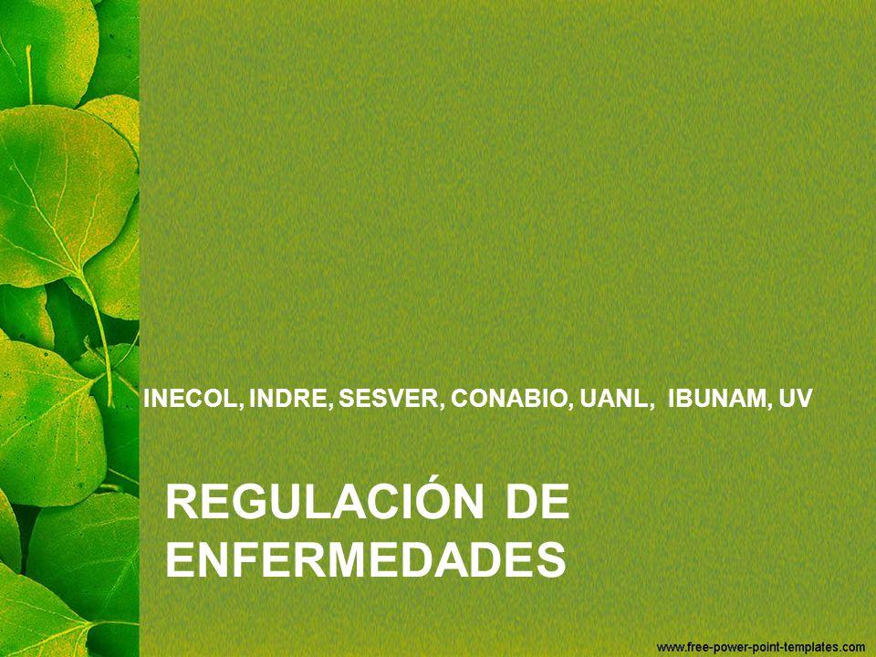 REGULACIÓN DE ENFERMEDADES INECOL, INDRE, SESVER, CONABIO, UANL, IBUNAM, UV
