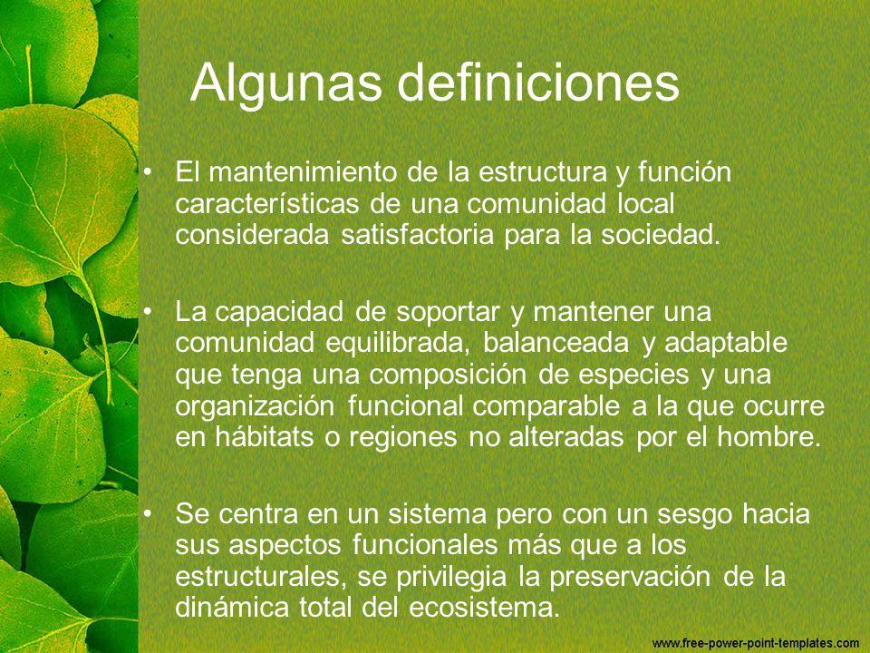 Algunas definiciones El mantenimiento de la estructura y función características de una comunidad local considerada satisfactoria para la sociedad. La