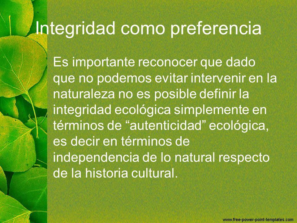 Integridad como preferencia Es importante reconocer que dado que no podemos evitar intervenir en la naturaleza no es posible definir la integridad eco
