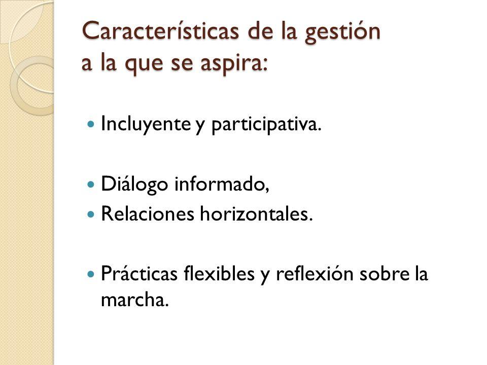 Características de la gestión a la que se aspira: Incluyente y participativa. Diálogo informado, Relaciones horizontales. Prácticas flexibles y reflex