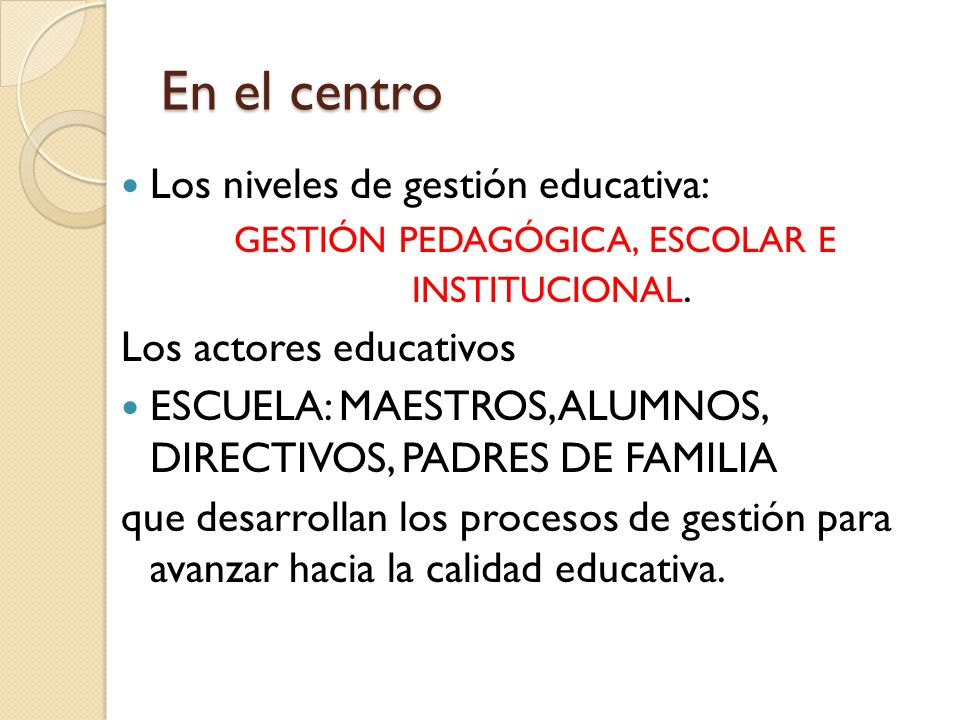 En el centro Los niveles de gestión educativa: GESTIÓN PEDAGÓGICA, ESCOLAR E INSTITUCIONAL. Los actores educativos ESCUELA: MAESTROS, ALUMNOS, DIRECTI