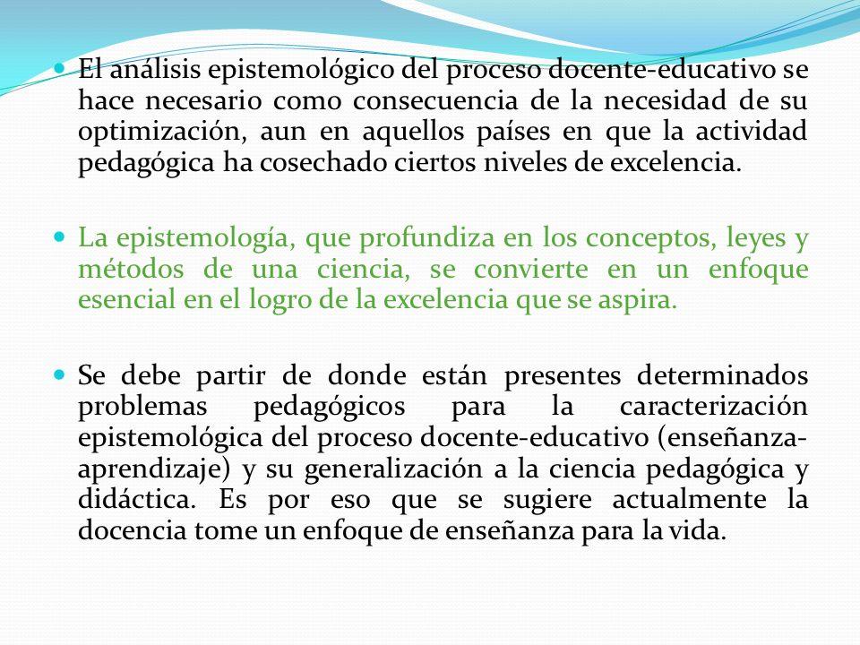 El análisis epistemológico del proceso docente-educativo se hace necesario como consecuencia de la necesidad de su optimización, aun en aquellos países en que la actividad pedagógica ha cosechado ciertos niveles de excelencia.