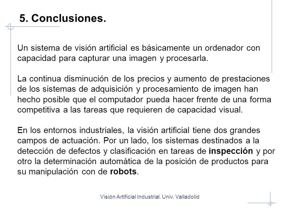 Visión Artificial Industrial. Univ. Valladolid 5. Conclusiones. Un sistema de visión artificial es básicamente un ordenador con capacidad para captura