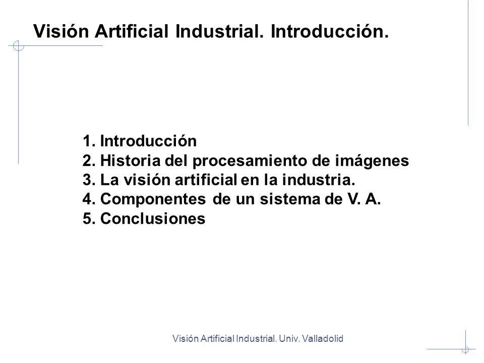 Visión Artificial Industrial. Introducción. 1. Introducción 2. Historia del procesamiento de imágenes 3. La visión artificial en la industria. 4. Comp