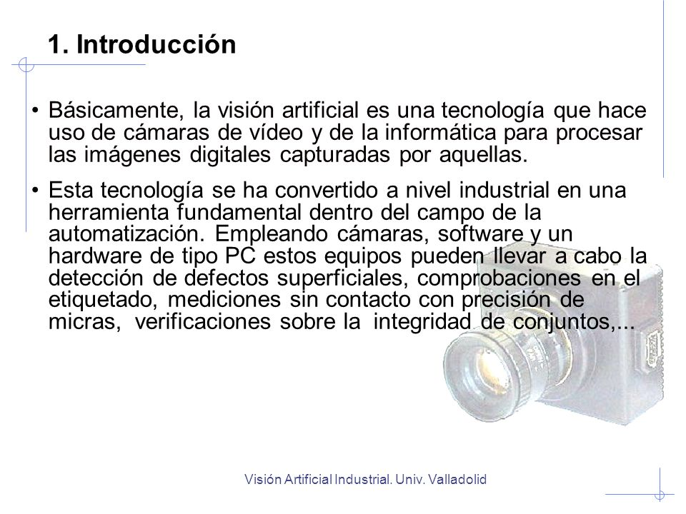1. Introducción Básicamente, la visión artificial es una tecnología que hace uso de cámaras de vídeo y de la informática para procesar las imágenes di
