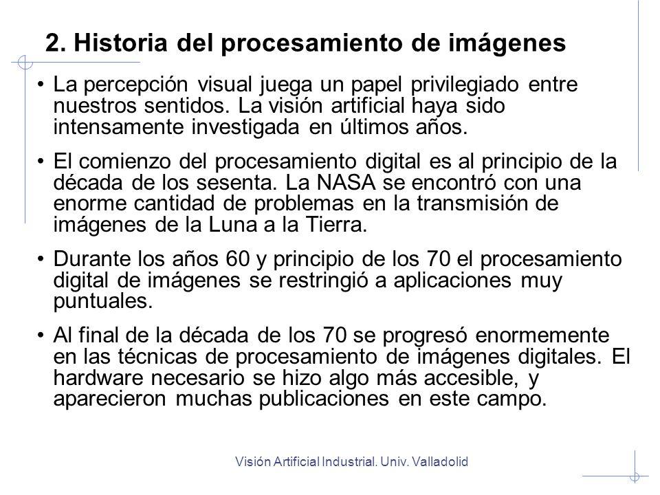 Visión Artificial Industrial. Univ. Valladolid 2. Historia del procesamiento de imágenes La percepción visual juega un papel privilegiado entre nuestr