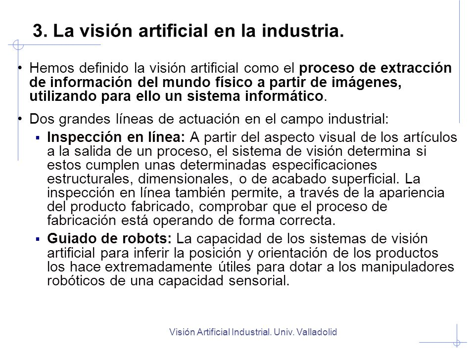 Visión Artificial Industrial. Univ. Valladolid 3. La visión artificial en la industria. Hemos definido la visión artificial como el proceso de extracc