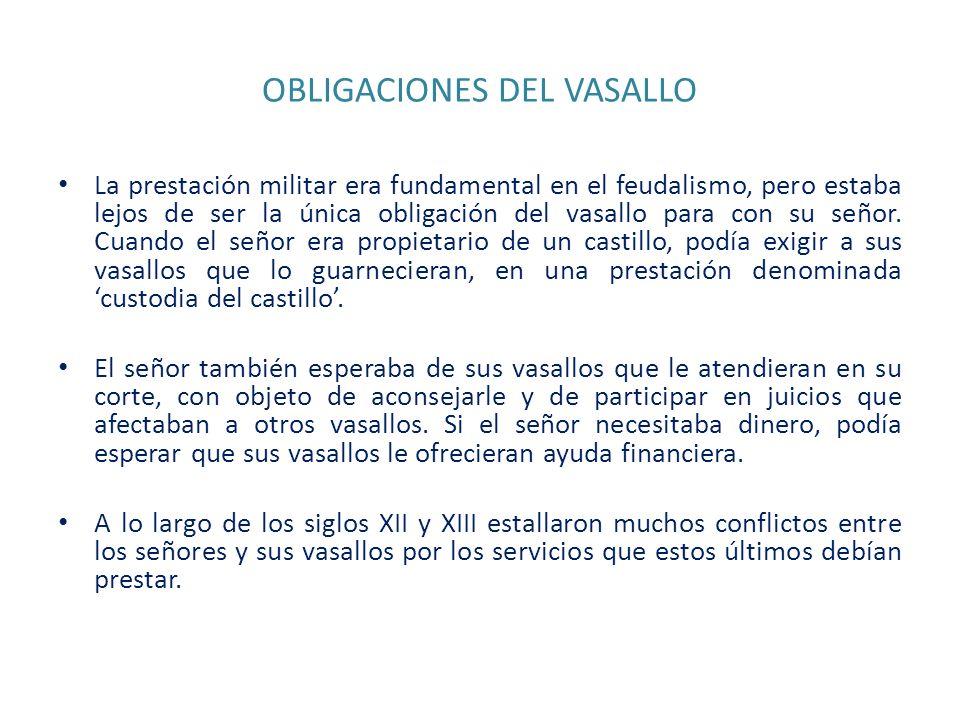 OBLIGACIONES DEL VASALLO La prestación militar era fundamental en el feudalismo, pero estaba lejos de ser la única obligación del vasallo para con su