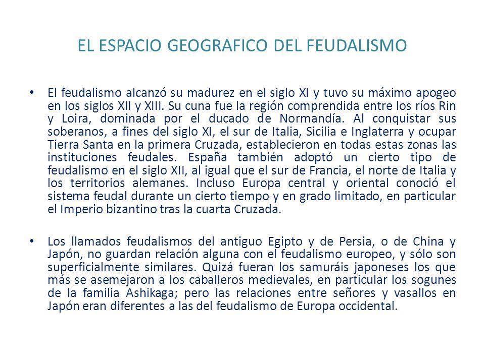 EL ESPACIO GEOGRAFICO DEL FEUDALISMO El feudalismo alcanzó su madurez en el siglo XI y tuvo su máximo apogeo en los siglos XII y XIII. Su cuna fue la