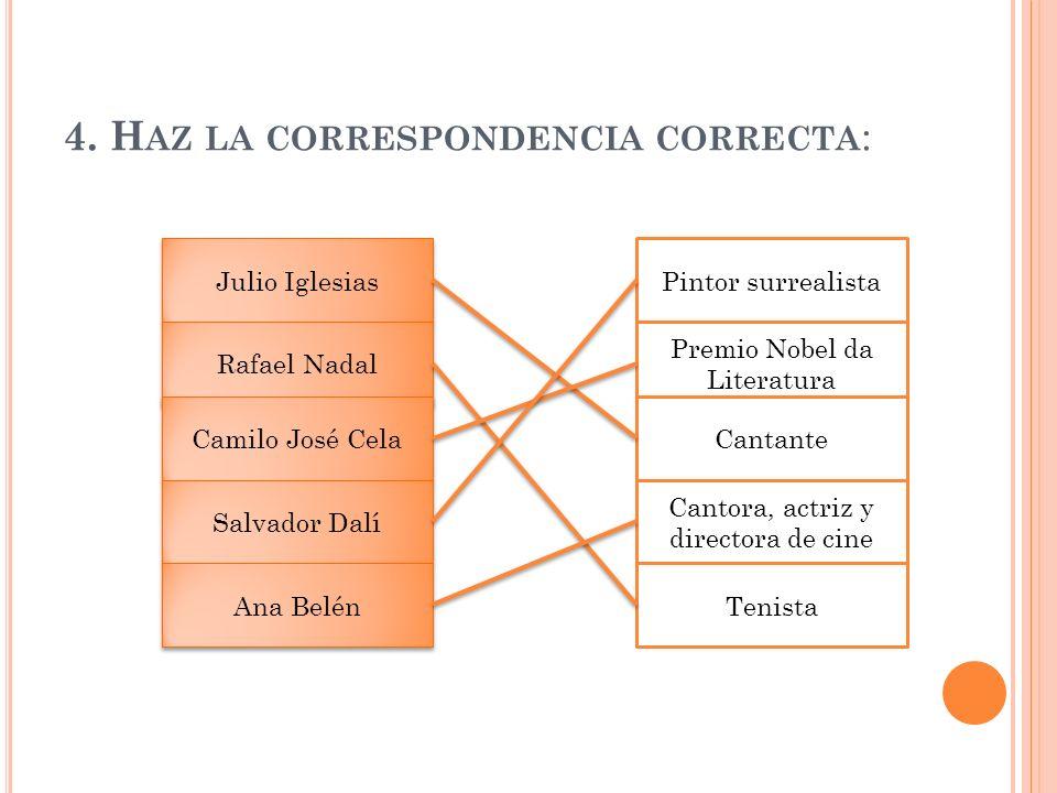 4. H AZ LA CORRESPONDENCIA CORRECTA : Julio Iglesias Pintor surrealista Rafael Nadal Camilo José Cela Salvador Dalí Ana Belén Premio Nobel da Literatu