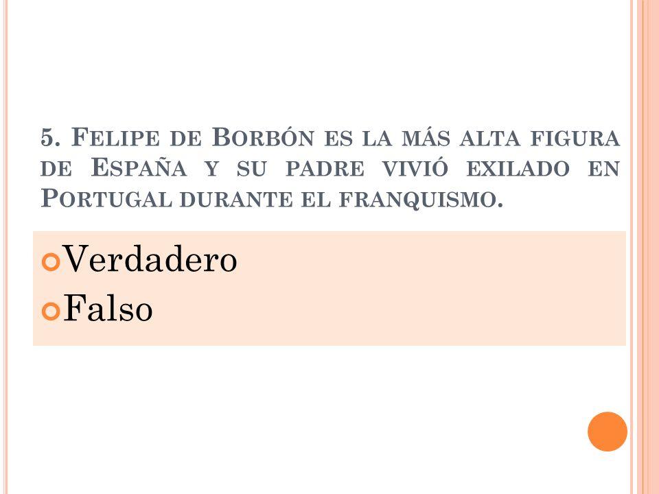 5. F ELIPE DE B ORBÓN ES LA MÁS ALTA FIGURA DE E SPAÑA Y SU PADRE VIVIÓ EXILADO EN P ORTUGAL DURANTE EL FRANQUISMO. Verdadero Falso