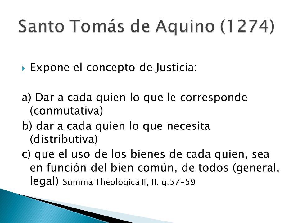 Expone el concepto de Justicia: a) Dar a cada quien lo que le corresponde (conmutativa) b) dar a cada quien lo que necesita (distributiva) c) que el uso de los bienes de cada quien, sea en función del bien común, de todos (general, legal) Summa Theologica II, II, q.57-59