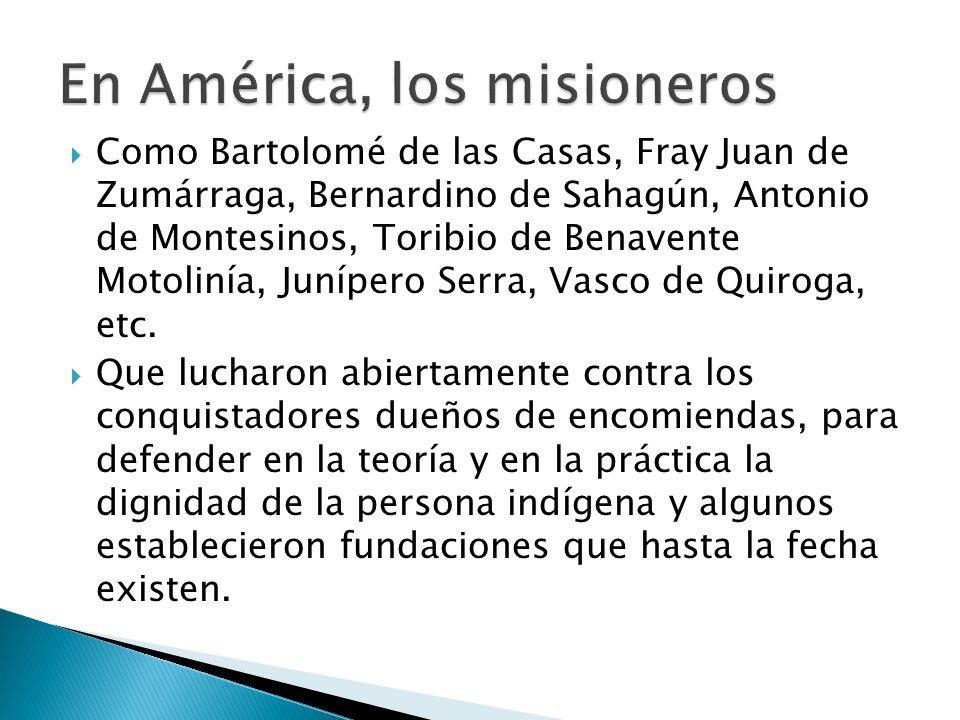 Como Bartolomé de las Casas, Fray Juan de Zumárraga, Bernardino de Sahagún, Antonio de Montesinos, Toribio de Benavente Motolinía, Junípero Serra, Vasco de Quiroga, etc.