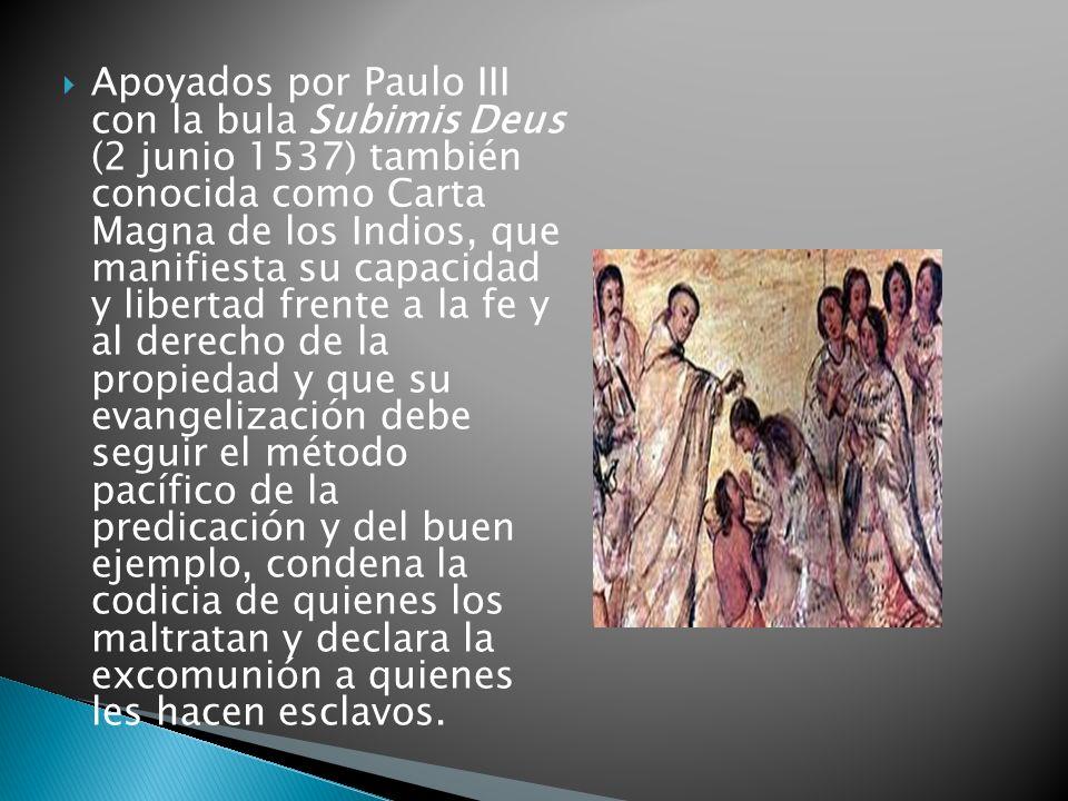 Apoyados por Paulo III con la bula Subimis Deus (2 junio 1537) también conocida como Carta Magna de los Indios, que manifiesta su capacidad y libertad frente a la fe y al derecho de la propiedad y que su evangelización debe seguir el método pacífico de la predicación y del buen ejemplo, condena la codicia de quienes los maltratan y declara la excomunión a quienes les hacen esclavos.