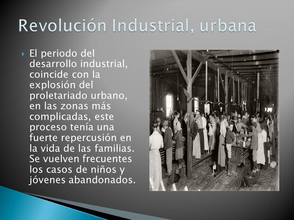 El periodo del desarrollo industrial, coincide con la explosión del proletariado urbano, en las zonas más complicadas, este proceso tenía una fuerte repercusión en la vida de las familias.