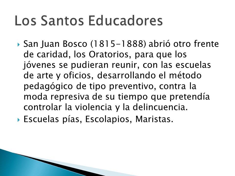 San Juan Bosco (1815-1888) abrió otro frente de caridad, los Oratorios, para que los jóvenes se pudieran reunir, con las escuelas de arte y oficios, desarrollando el método pedagógico de tipo preventivo, contra la moda represiva de su tiempo que pretendía controlar la violencia y la delincuencia.