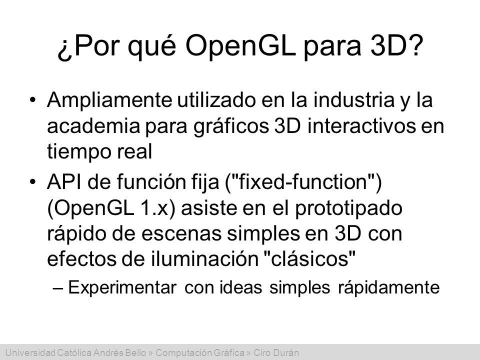 Universidad Católica Andrés Bello » Computación Gráfica » Ciro Durán ¿Por qué OpenGL para 3D? Ampliamente utilizado en la industria y la academia para