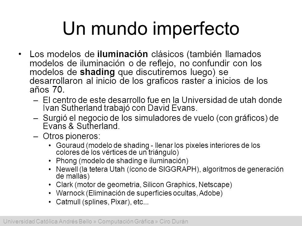 Universidad Católica Andrés Bello » Computación Gráfica » Ciro Durán Un mundo imperfecto Los modelos de iluminación clásicos (también llamados modelos