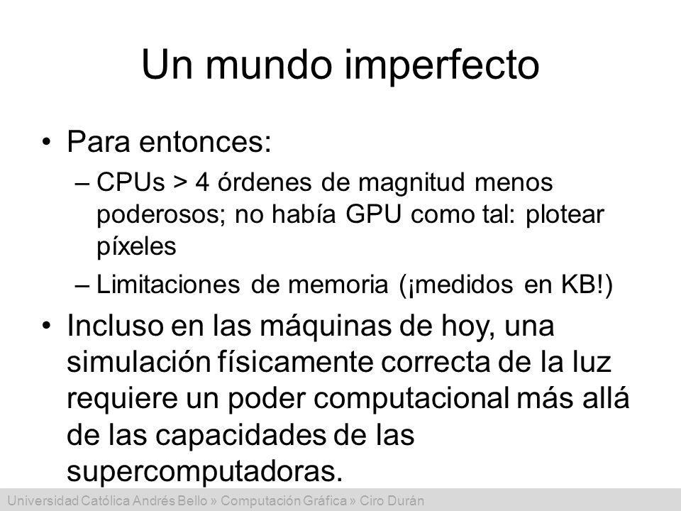 Universidad Católica Andrés Bello » Computación Gráfica » Ciro Durán Un mundo imperfecto Para entonces: –CPUs > 4 órdenes de magnitud menos poderosos;