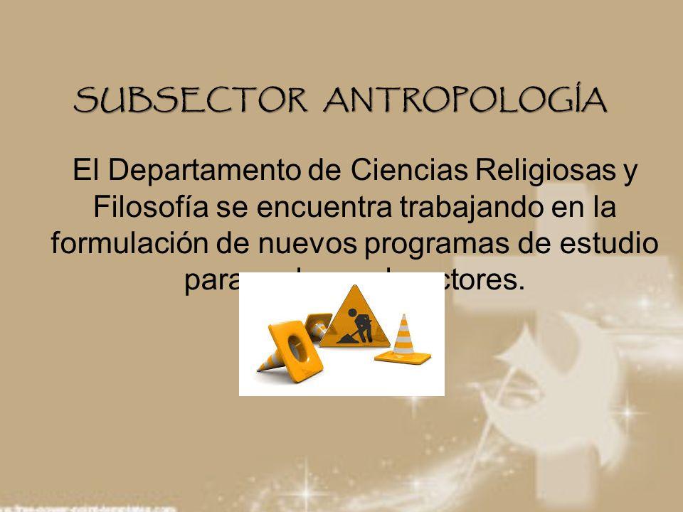 SUBSECTOR ANTROPOLOGÍA El Departamento de Ciencias Religiosas y Filosofía se encuentra trabajando en la formulación de nuevos programas de estudio par