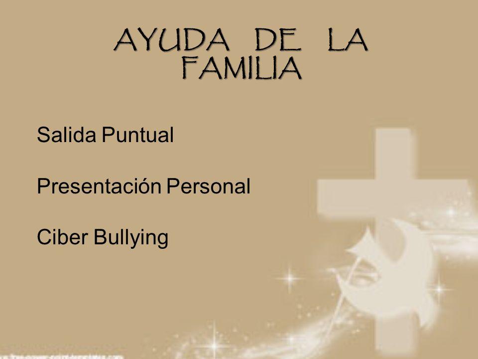 AYUDA DE LA FAMILIA Salida Puntual Presentación Personal Ciber Bullying