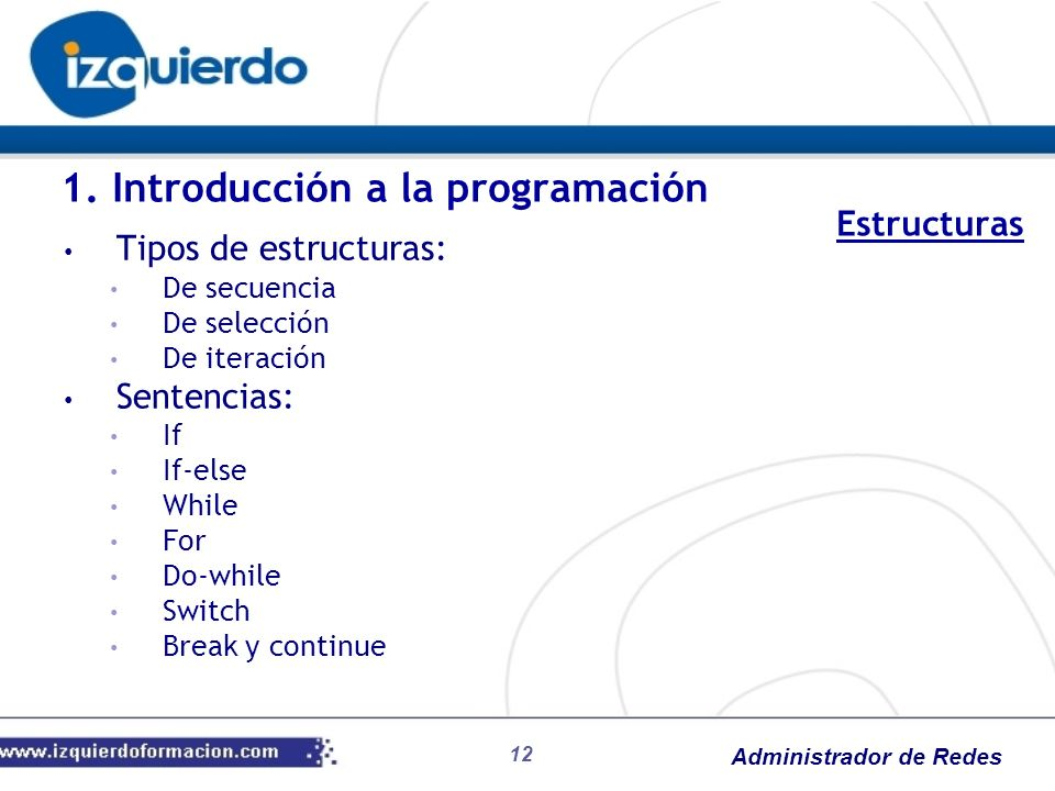 Administrador de Redes 12 1. Introducción a la programación Tipos de estructuras: De secuencia De selección De iteración Sentencias: If If-else While