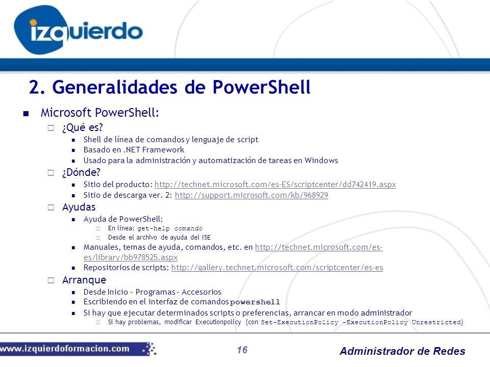 Administrador de Redes 16 Microsoft PowerShell: ¿Qué es? Shell de línea de comandos y lenguaje de script Basado en.NET Framework Usado para la adminis