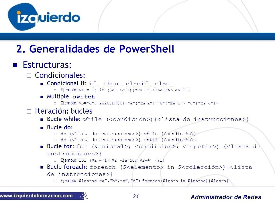 Administrador de Redes 21 Estructuras: Condicionales: Condicional if: if… then… elseif… else… Ejemplo: $a = 1; if ($a –eq 1){Es 1}else{No es 1} Múltip