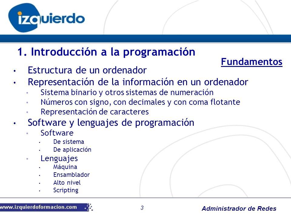Administrador de Redes 3 1. Introducción a la programación Estructura de un ordenador Representación de la información en un ordenador Sistema binario