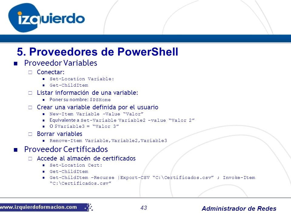 Administrador de Redes 43 Proveedor Variables Conectar: Set-Location Variable: Get-ChildItem Listar información de una variable: Poner su nombre: $PSH