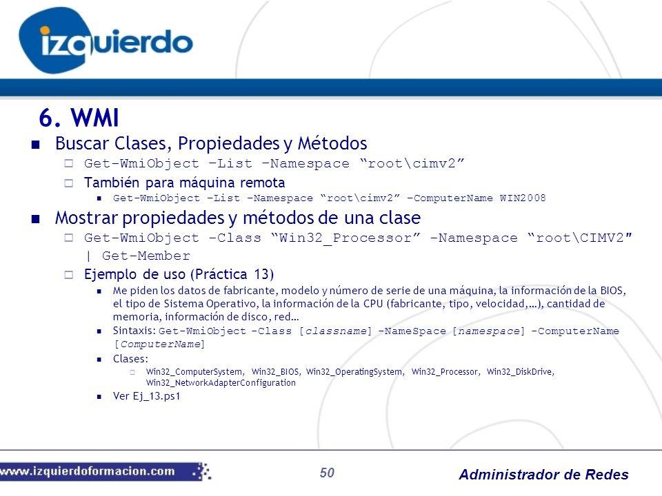 Administrador de Redes 50 Buscar Clases, Propiedades y Métodos Get-WmiObject –List –Namespace root\cimv2 También para máquina remota Get-WmiObject –Li