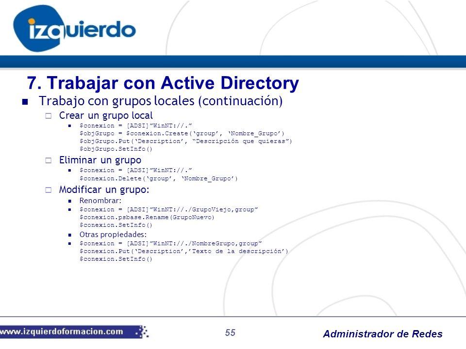 Administrador de Redes 55 Trabajo con grupos locales (continuación) Crear un grupo local $conexion = [ADSI]WinNT://. $objGrupo = $conexion.Create(grou