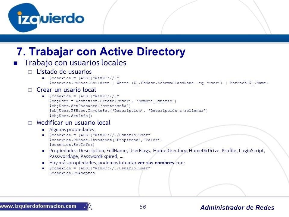 Administrador de Redes 56 Trabajo con usuarios locales Listado de usuarios $conexion = [ADSI]WinNT://. $conexion.PSBase.Children | Where ($_.PsBase.Sc