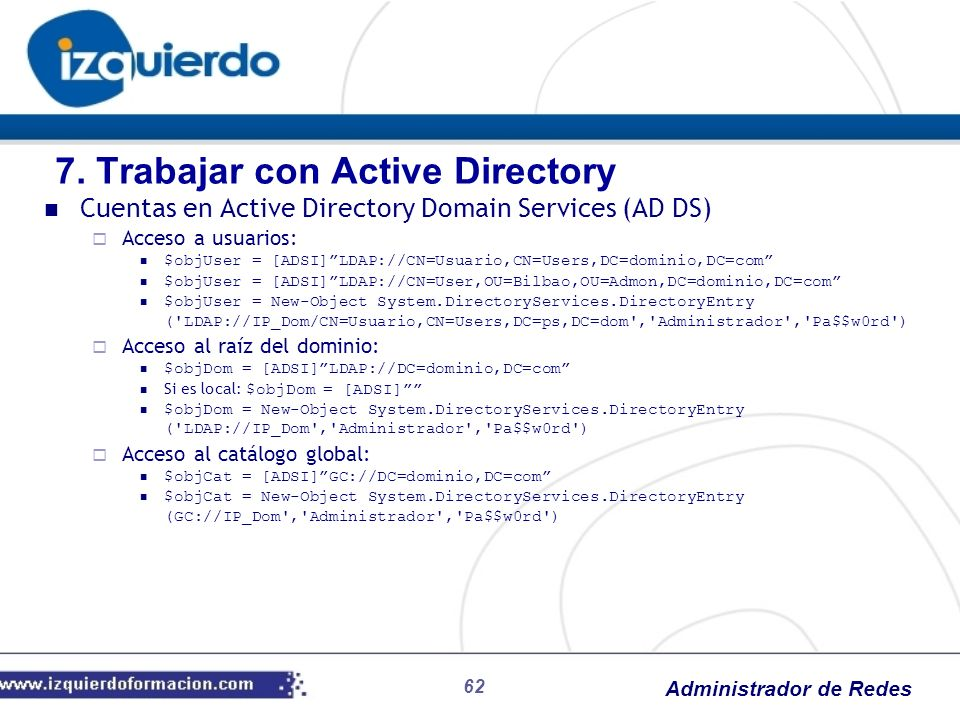 Administrador de Redes 62 Cuentas en Active Directory Domain Services (AD DS) Acceso a usuarios: $objUser = [ADSI]LDAP://CN=Usuario,CN=Users,DC=domini