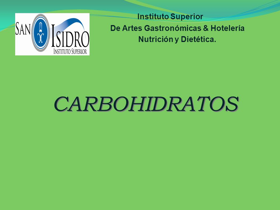 Instituto Superior De Artes Gastronómicas & Hotelería Nutrición y Dietética. CARBOHIDRATOS