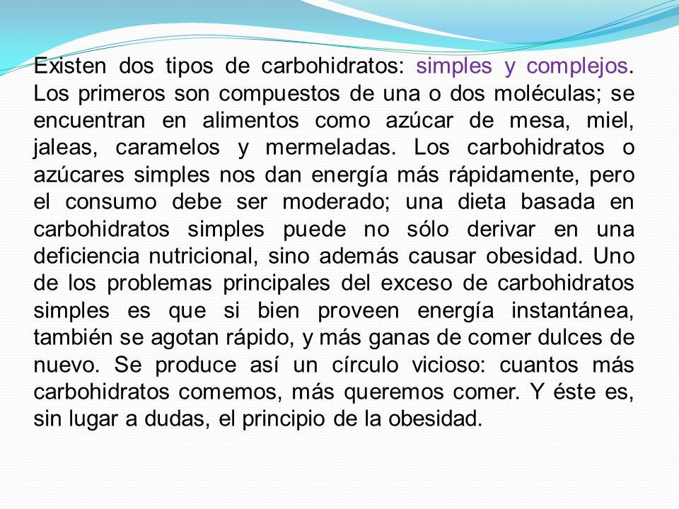 Existen dos tipos de carbohidratos: simples y complejos. Los primeros son compuestos de una o dos moléculas; se encuentran en alimentos como azúcar de