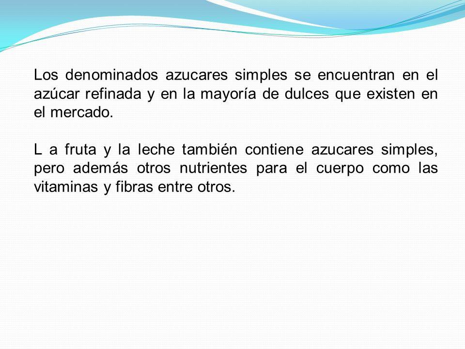 Los denominados azucares simples se encuentran en el azúcar refinada y en la mayoría de dulces que existen en el mercado. L a fruta y la leche también