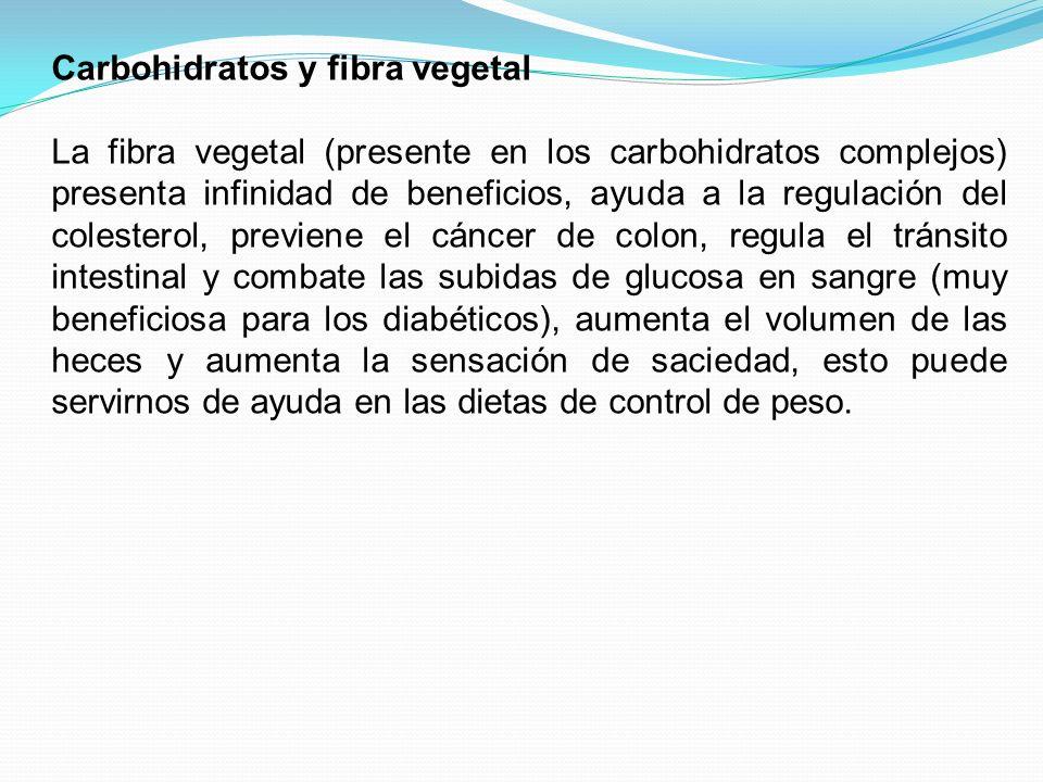 Carbohidratos y fibra vegetal La fibra vegetal (presente en los carbohidratos complejos) presenta infinidad de beneficios, ayuda a la regulación del c